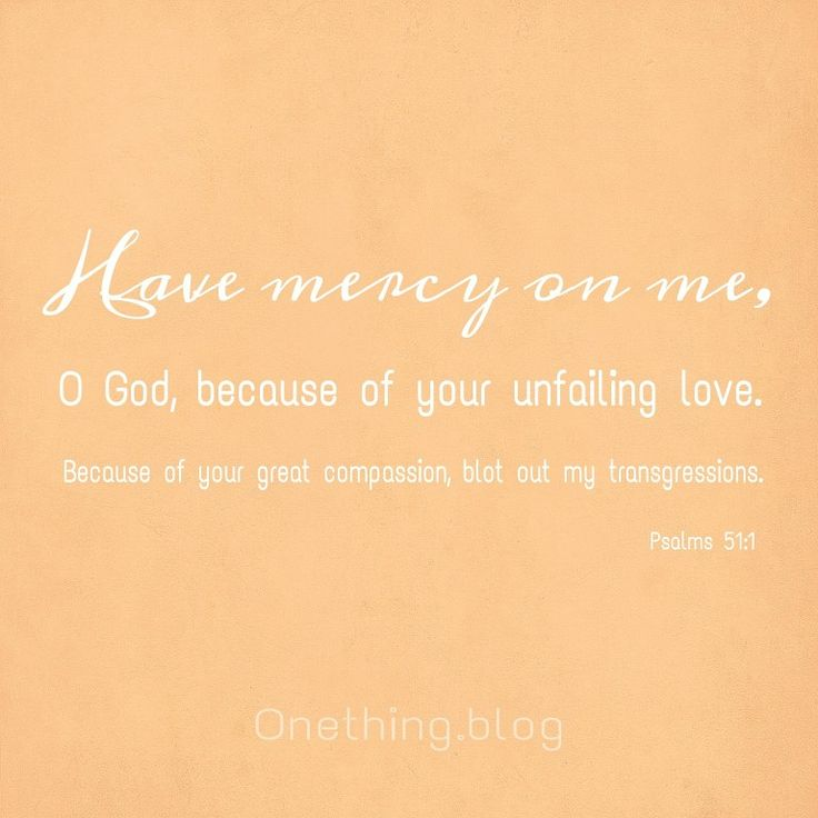 Have mercy on me, God, because of your unfailing love. Psalm 51:1  Onething * forgiveness * grace * compassion * repentance * meditation * humble heart * King David * faithful