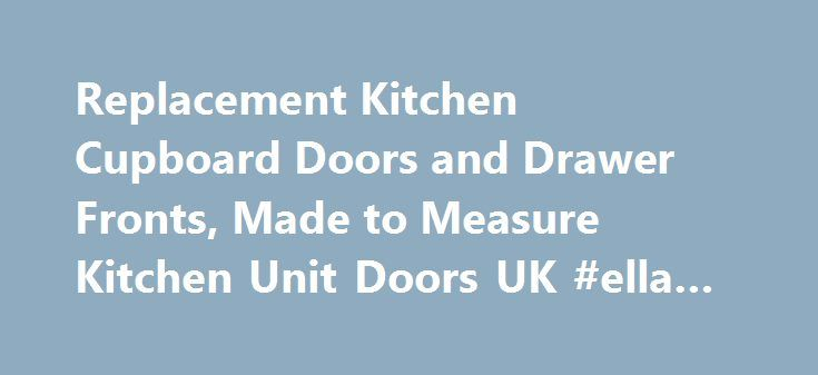 Replacement Kitchen Cupboard Doors and Drawer Fronts, Made to Measure Kitchen Unit Doors UK #ella #s #kitchen http://kitchen.nef2.com/replacement-kitchen-cupboard-doors-and-drawer-fronts-made-to-measure-kitchen-unit-doors-uk-ella-s-kitchen/  #replacement kitchen doors # Made to Measure Replacement Cupboard Doors and Drawer Fronts Out of every object in your kitchen, the cabinets will be the ones that get the most use. They suffer from greasy hands, spilt food and cooking heat. On top of…