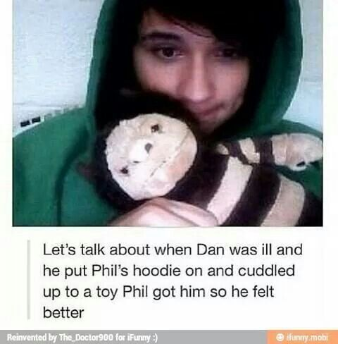 Let's talk about when Dan was ill and he put Phil's hoodie on and cuddled up to a toy Phil got him so he felt better. Now try and tell me Phan isn't real.