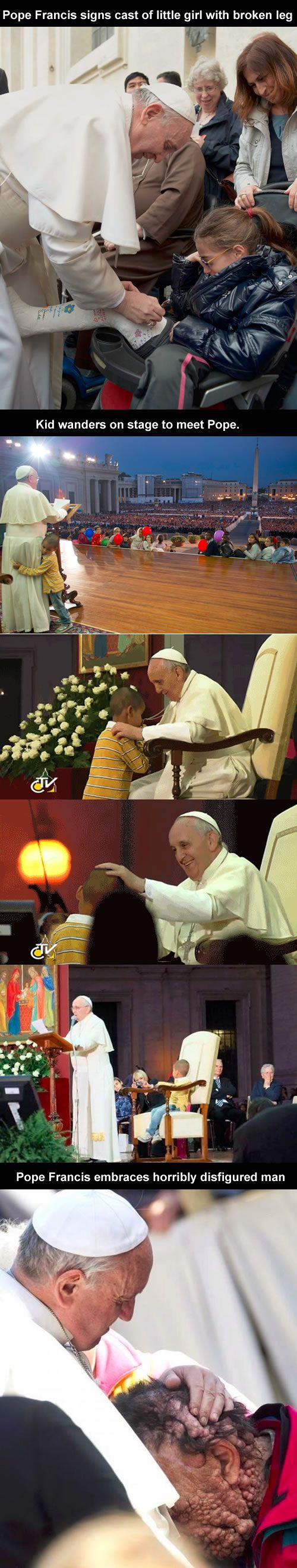 Not funny, but I'm not even Catholic and this guy is my hero.Pope Francis signs cast of little girl with broken leg; Kid wanders on stage to meet Pope; Pope Francis embraces horribly disfigured man.