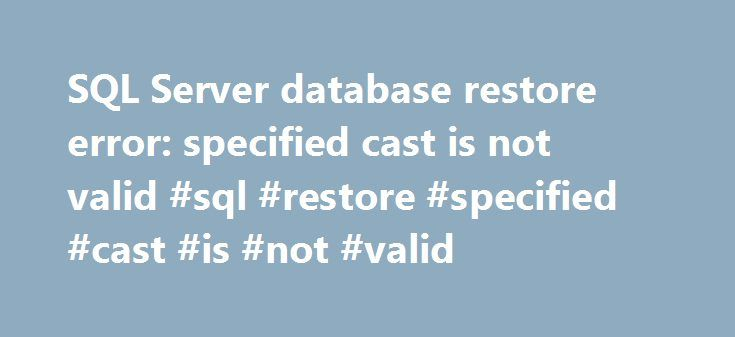 SQL Server database restore error: specified cast is not valid #sql #restore #specified #cast #is #not #valid http://game.nef2.com/sql-server-database-restore-error-specified-cast-is-not-valid-sql-restore-specified-cast-is-not-valid/  # I am using SQL Server 2008 R2 Standard (version 10.50.1600.1) for my production website and SQL Server Express edition with Advanced Services (v10.50.1600.1) for my localhost as a database. Few days back my SQL Server crashed and I had to install a new 2008…