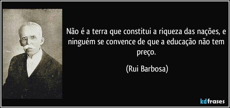 Não é a terra que constitui a riqueza das nações, e ninguém se convence de que a educação não tem preço. (Rui Barbosa)