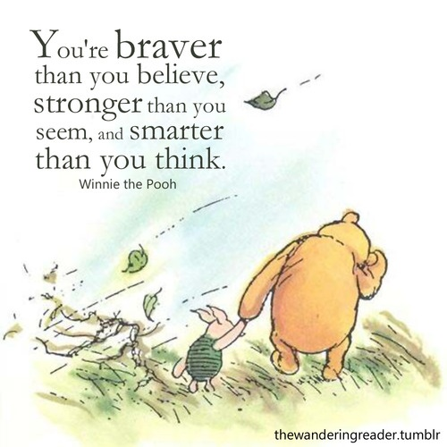 "Image result for ""You're Braver Than You Believe, Stronger Than You Seem and Smarter Than You Think"" quote"