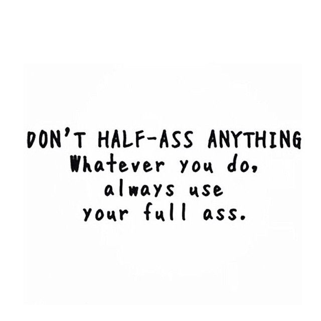 Don't half-ass anything. Whatever you do, always use your full ass.