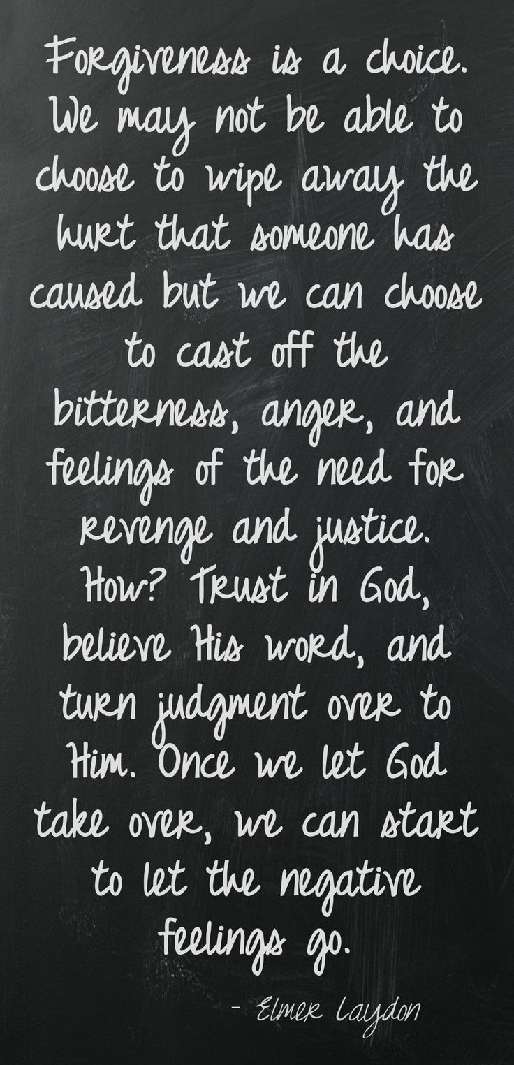 Forgiveness is a choice. We may not be able to choose to wipe away the hurt that someone has caused but we can choose to cast off the bitterness, anger, and feelings of the need for revenge and justice. How? Trust in God, believe His word, and turn judgment over to Him. Once we let God take over, we can start to let the negative feelings go. –Elmer Laydon