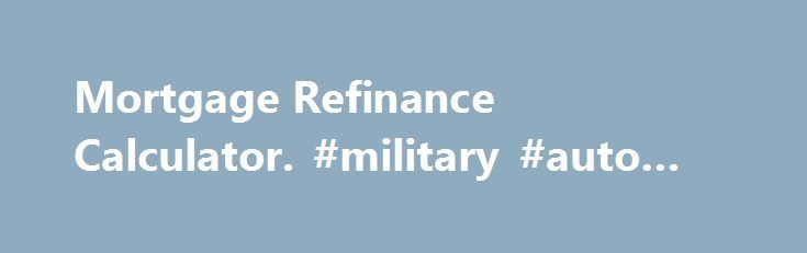 Mortgage Refinance Calculator. #military #auto #sales http://auto.remmont.com/mortgage-refinance-calculator-military-auto-sales/  #refinance auto loan calculator # Should you refinance your mortgage? BY: Amy Fontinelle When current mortgage rates drop below the rate you re paying on your home loan, you might wonder whether you should refinance. A good rule of thumb is to consider it if your new interest rate would be at least 1% lower [...]Read More...The post Mortgage Refinance Calculator…