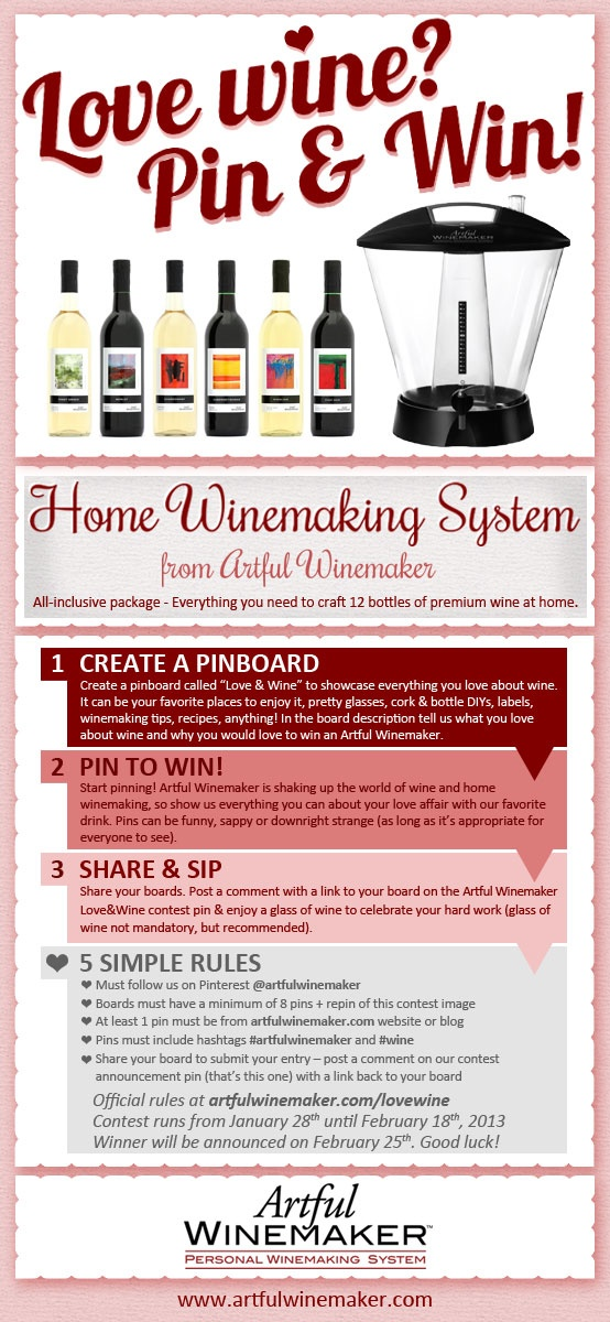 Pin & Win an Artful Winemaker All-Inclusive Home Winemaking System. Show us everything you love about wine. Boards will be judged by a panel of fellow wine lovers - best board wins! Contest ends Feb. 18th, 2013, winner announced on Pinterest on Feb 25th, 2013. Visit our blog for full contest details: http://www.artfulwinemaker.com/blog/?p=1453 #pintowin #artfulwinemaker #wine #contest #valentinesday #love