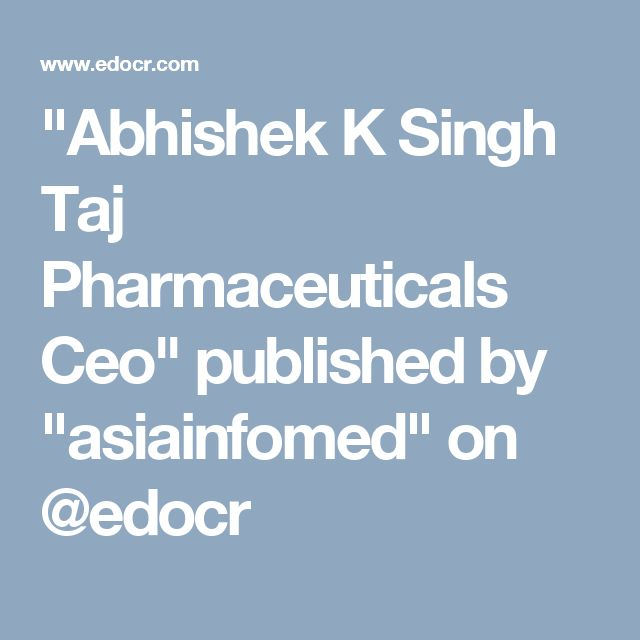 """Abhishek K Singh Taj Pharmaceuticals Ceo"" published by ""asiainfomed"" on @edocr"