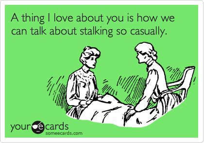Funny Friendship Ecard: A thing I love about you is how we can talk about stalking so casually.
