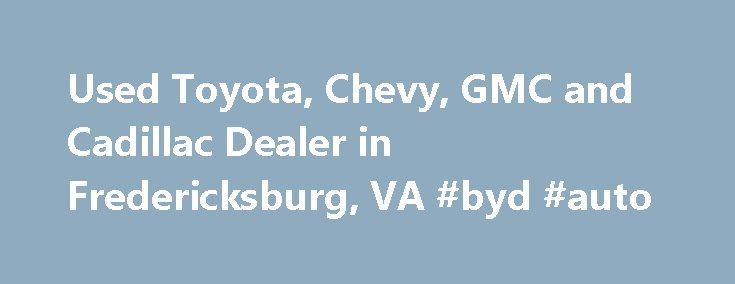 Used Toyota, Chevy, GMC and Cadillac Dealer in Fredericksburg, VA #byd #auto http://sweden.remmont.com/used-toyota-chevy-gmc-and-cadillac-dealer-in-fredericksburg-va-byd-auto/  #used car website # 855.395.7506 Thank you for taking this time to visit with Car Web Inc. online! Please further browse our pre-owned inventory and contact us when you find the makes and models that you like best! From our Fredericksburg used car dealership. it's our pleasure to be able to serve clients from all over…