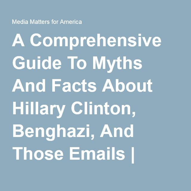A Comprehensive Guide To Myths And Facts About Hillary Clinton, Benghazi, And Those Emails | Research | Media Matters for America
