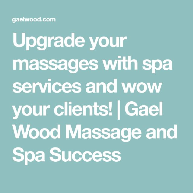 Upgrade your massages with spa services and wow your clients! | Gael Wood Massage and Spa Success