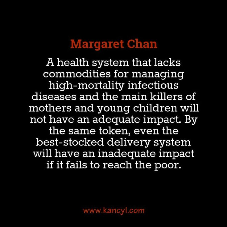 """""""A health system that lacks commodities for managing high-mortality infectious diseases and the main killers of mothers and young children will not have an adequate impact. By the same token, even the best-stocked delivery system will have an inadequate impact if it fails to reach the poor."""", Margaret Chan"""