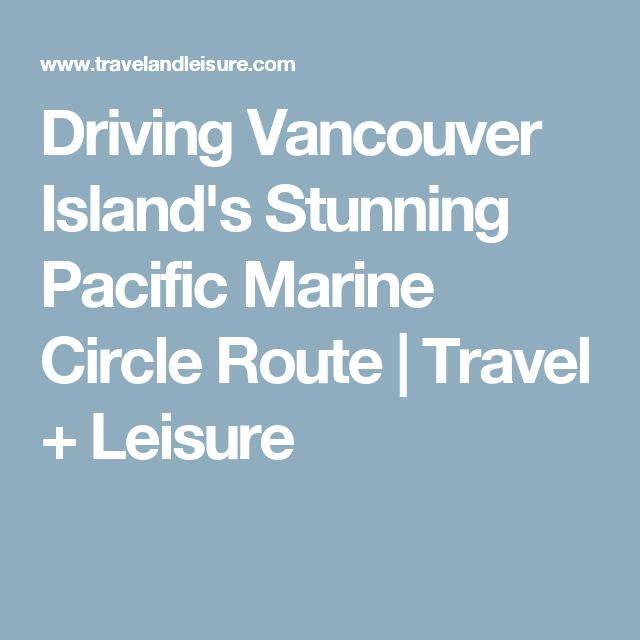 Driving Vancouver Island's Stunning Pacific Marine Circle Route | Travel + Leisure