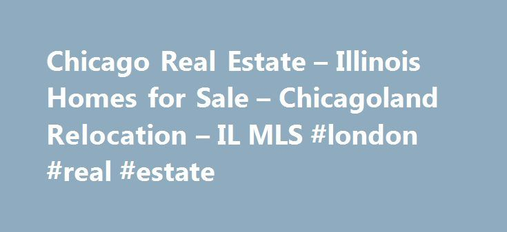 Chicago Real Estate – Illinois Homes for Sale – Chicagoland Relocation – IL MLS #london #real #estate http://real-estate.remmont.com/chicago-real-estate-illinois-homes-for-sale-chicagoland-relocation-il-mls-london-real-estate/  #chicago real estate # Chicago Real Estate Your Chicago Real Estate Local Resource! Welcome to ChicagoRealEstateLocal.com, a great place to browse Chicago real estate and it's communities of Uptown, Gold Coast. River North, Lakeview. Old Town, Roscoe Village. River…
