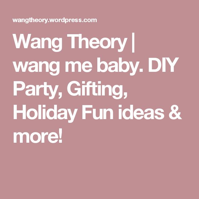 Wang Theory | wang me baby. DIY Party, Gifting, Holiday Fun ideas & more!