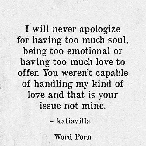 I will never apologize for having too much soul, being too emotional or having too much love to offer. You weren't capable of handling my kind of love and that is your issue not mine... #Love #heartBreak