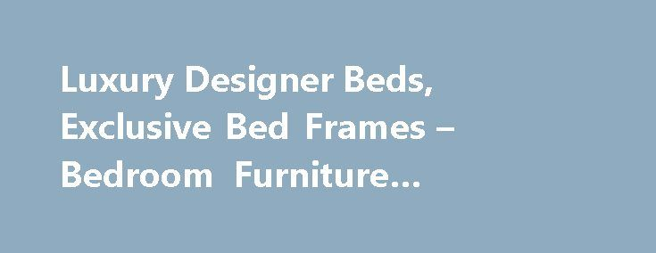 Luxury Designer Beds, Exclusive Bed Frames – Bedroom Furniture #bedroom #lockers http://bedrooms.remmont.com/luxury-designer-beds-exclusive-bed-frames-bedroom-furniture-bedroom-lockers/  #luxury bedroom sets # And So To Bed Welcome to And So To Bed, the home of exclusive luxury beds, bed frames, headboards and elegant bedroom furniture accessories, perfect for [...]