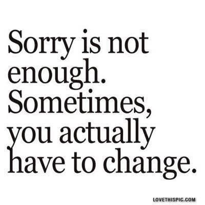 Sorry is not enough. Sometimes you actually have to change. (Actually - it's all about change!)