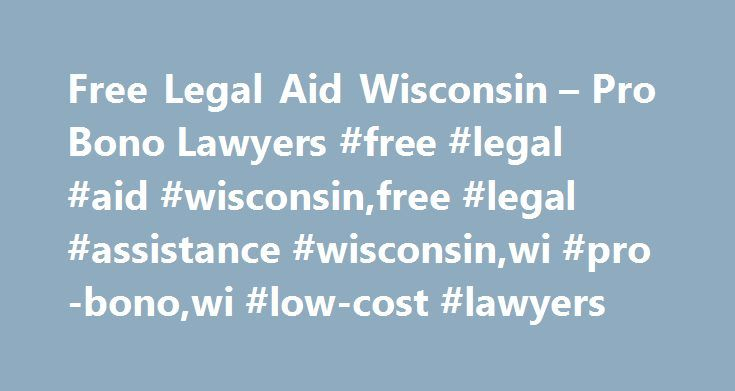Free Legal Aid Wisconsin – Pro Bono Lawyers #free #legal #aid #wisconsin,free #legal #assistance #wisconsin,wi #pro-bono,wi #low-cost #lawyers http://north-carolina.remmont.com/free-legal-aid-wisconsin-pro-bono-lawyers-free-legal-aid-wisconsinfree-legal-assistance-wisconsinwi-pro-bonowi-low-cost-lawyers/  # FREE LEGAL AID WISCONSIN – PRO BONO ATTORNEYS Search Free Legal Aid Wisconsin programs that provide advocacy and legal information to reduced-income residents in the state. Pro-bono…