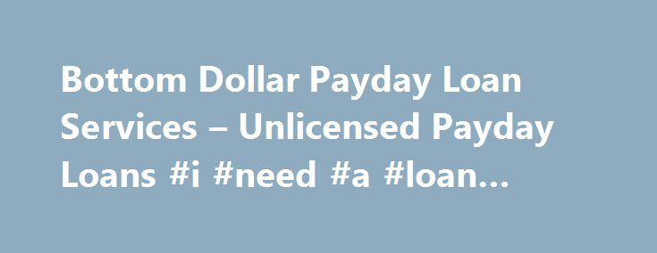 Bottom Dollar Payday Loan Services – Unlicensed Payday Loans #i #need #a #loan #today http://loan.remmont.com/bottom-dollar-payday-loan-services-unlicensed-payday-loans-i-need-a-loan-today/  #pay day loan # Bottom Dollar Payday Loan Services – Unlicensed Payday Loans Friday, August 16, 2013 Updated: 08/16/2013 Originally posted: 01/06/2012 Bottom Dollar Payday Loan Services may also be doing business as BD PDL Services LLC, International Equities Group, LLC, and Paradise Cash Advance. The…