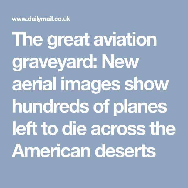 The great aviation graveyard: New aerial images show hundreds of planes left to die across the American deserts