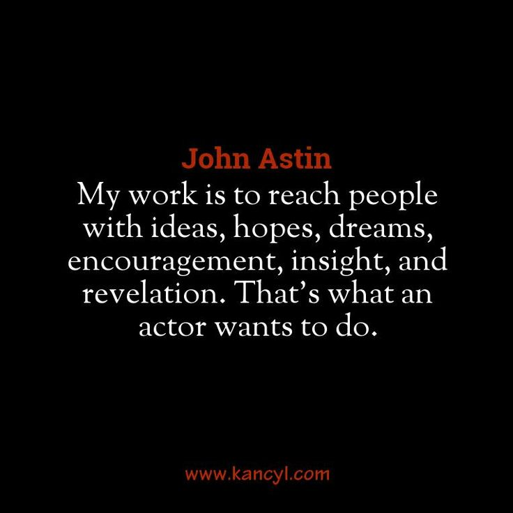 """My work is to reach people with ideas, hopes, dreams, encouragement, insight, and revelation. That's what an actor wants to do."", John Astin"