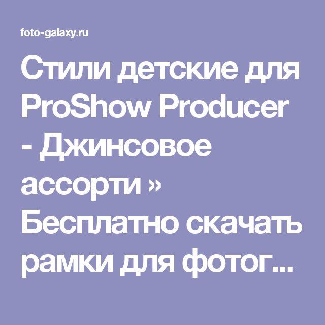 Стили детские для ProShow Producer - Джинсовое ассорти » Бесплатно скачать рамки для фотографий,клипарт,шрифты,шаблоны для Photoshop,костюмы,рамки для фотошопа,обои,фоторамки,DVD обложки,футажи,свадебные футажи,детские футажи,школьные футажи,видеоредакторы,видеоуроки,скрап-наборы