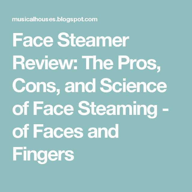 Face Steamer Review: The Pros, Cons, and Science of Face Steaming - of Faces and Fingers