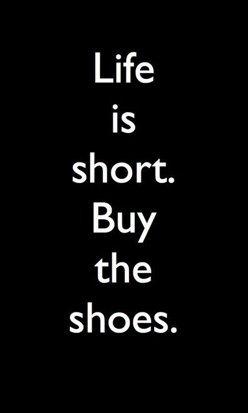 Motto: Life is short. Buy the shoes.