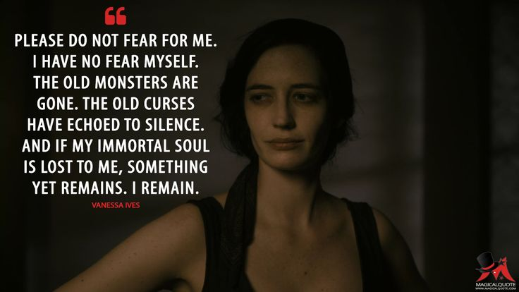 #VanessaIves: Please do not fear for me. I have no fear myself. The old monsters are gone. The old curses have echoed to silence. And if my immortal soul is lost to me, something yet remains. I remain.  More on: http://www.magicalquote.com/series/penny-dreadful/ #PennyDreadful