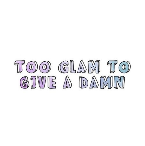 Too Glam To Give A Damn. IDC about your opinion or your asshole which it is shoved up.