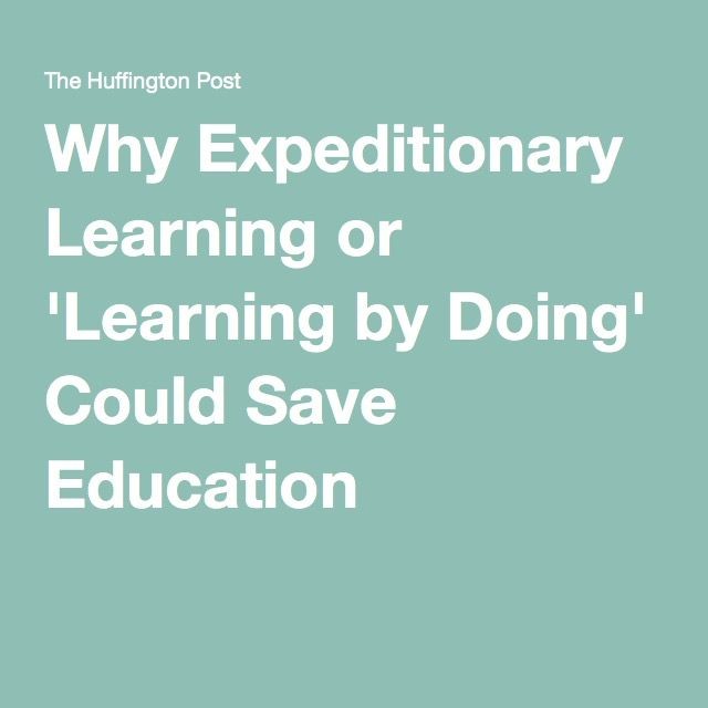 Why Expeditionary Learning or 'Learning by Doing' Could Save Education