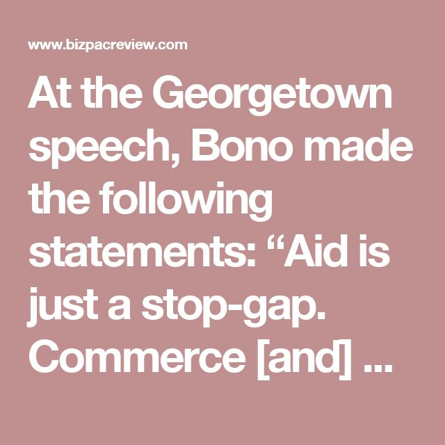 """At the Georgetown speech, Bono made the following statements:  """"Aid is just a stop-gap. Commerce [and] entrepreneurial capitalism takes more people out of poverty than aid.  """"In dealing with poverty here and around the world, welfare and foreign aid are a Band-Aid. Free enterprise is a cure.  """"Entrepreneurship is the most sure way of development."""""""