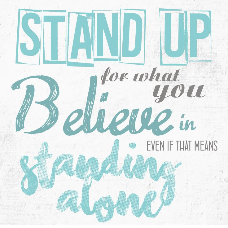 """Stand up for what you believe in, even if that means standing alone"""