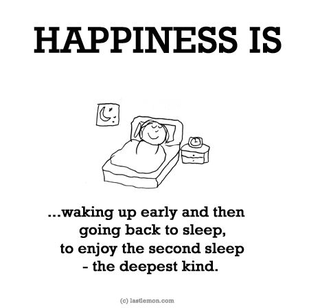 HAPPINESS IS...waking up early and then going back to sleep, to enjoy the second sleep - the deepest kind.