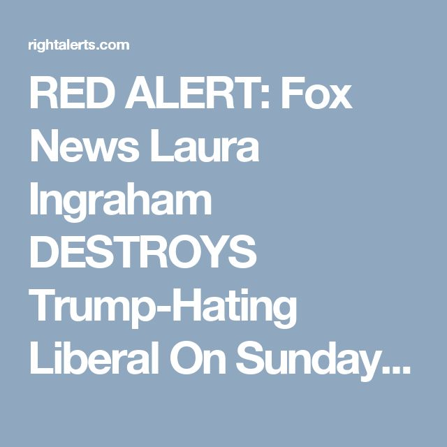RED ALERT: Fox News Laura Ingraham DESTROYS Trump-Hating Liberal On Sunday News Show | Right Alerts
