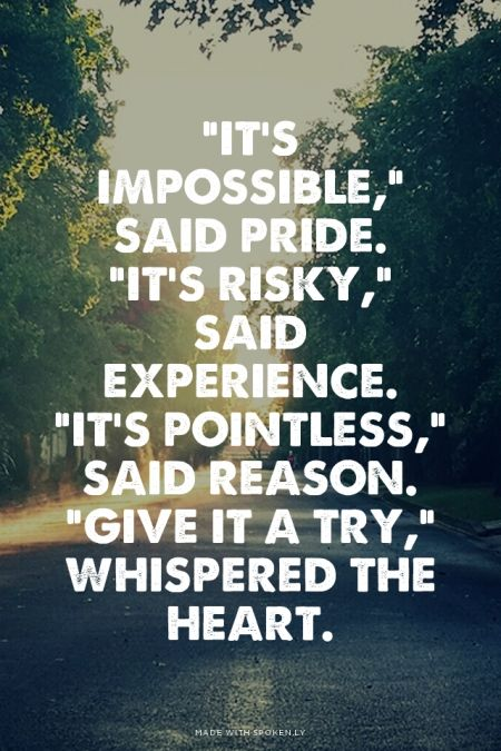 """""""It's impossible,"""" said pride. """"It's risky,"""" said experience. """"It's pointless,"""" said reason. """"Give it a try,"""" whispered the heart."""