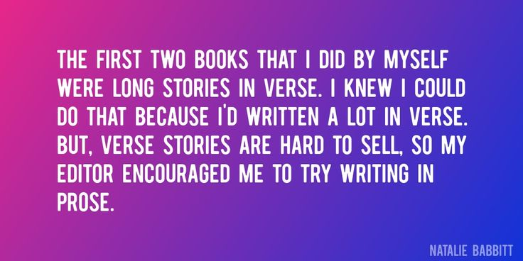 Quote by Natalie Babbitt => The first two books that I did by myself were long stories in verse. I knew I could do that because I'd written a lot in verse. But, verse stories are hard to sell, so my editor encouraged me to try writing in prose.