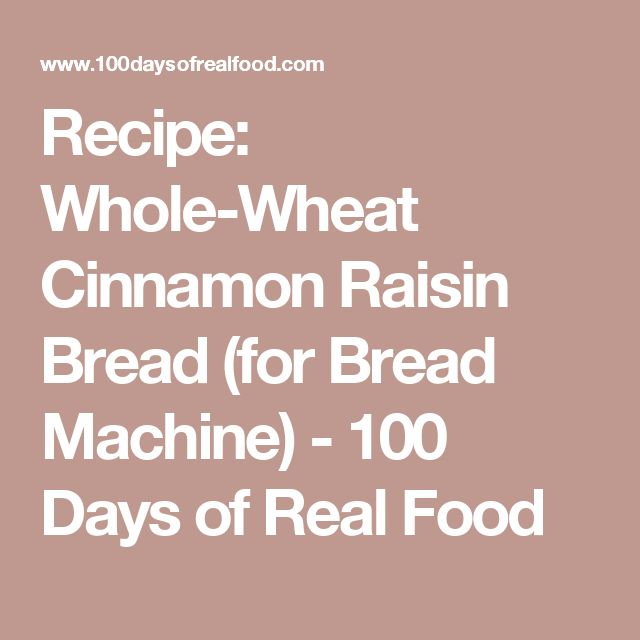 Recipe: Whole-Wheat Cinnamon Raisin Bread (for Bread Machine) - 100 Days of Real Food