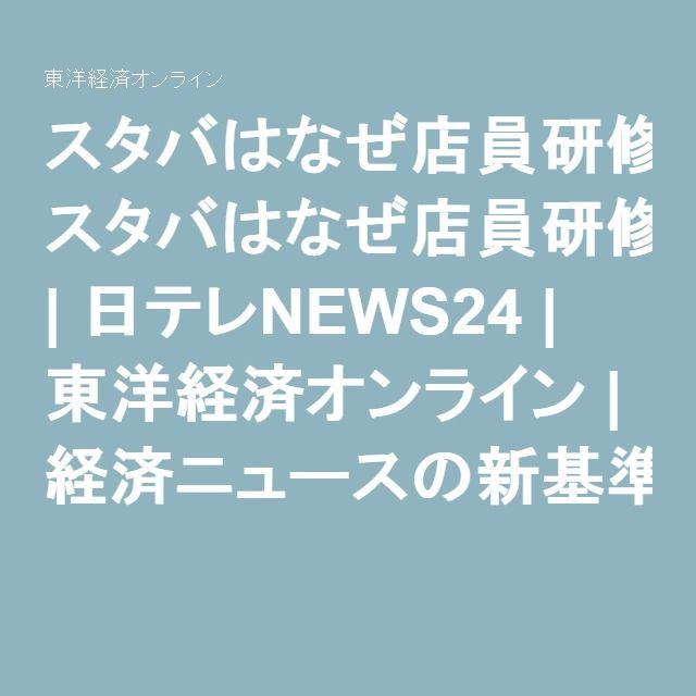 スタバはなぜ店員研修に40時間も費やすのか   日テレNEWS24   東洋経済オンライン   経済ニュースの新基準