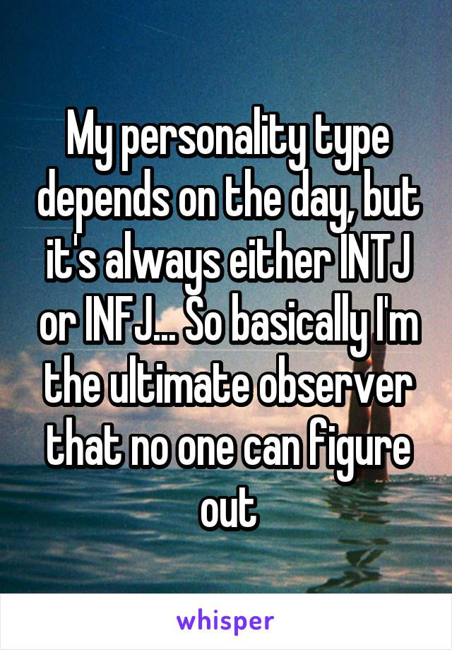 My personality type depends on the day, but it's always either INTJ or INFJ... So basically I'm the ultimate observer that no one can figure out
