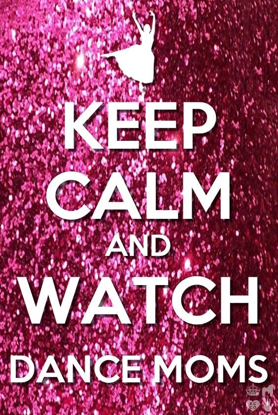 keep calm and watch dance moms... Seriously haven't seen it for a month....I need dance moms!