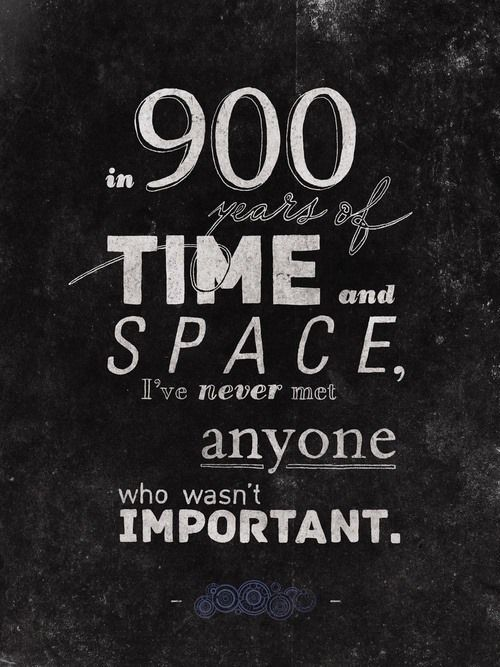"""""""In 900 years of time and space I've never met anyone who wasn't important."""" #doctorwho"""