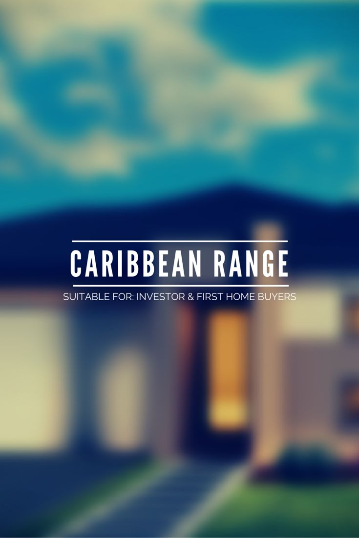 The Caribbean Range suits First Home Buyers or Investors. The Bridgetown The Georgetown The Havana The Kensington 1 / 2 The Kingston The Montego The Nassau