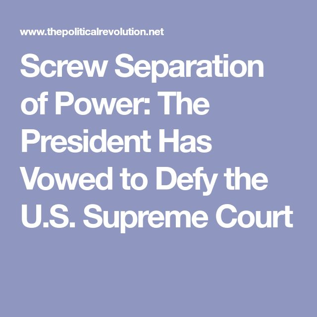 Screw Separation of Power: The President Has Vowed to Defy the U.S. Supreme Court