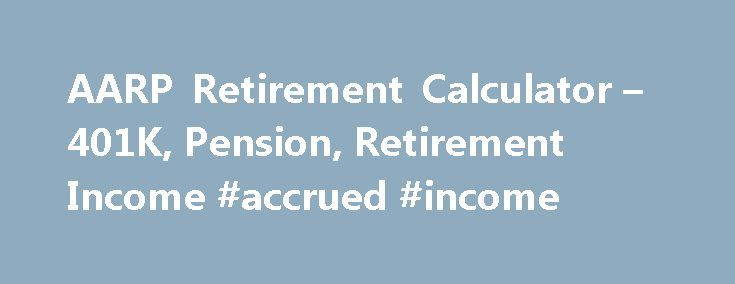AARP Retirement Calculator – 401K, Pension, Retirement Income #accrued #income http://income.remmont.com/aarp-retirement-calculator-401k-pension-retirement-income-accrued-income/  #calculate retirement income # AARP Retirement Calculator: Are You Saving Enough? Is Your Retirement On Track? The AARP Retirement Calculator can provide you with a personalized snapshot of what your financial future might look like. Simply answer a few questions about your household status, salary and retirement…