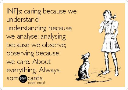 INFJs: caring because we understand; understanding because we analyse; analysing because we observe; observing because we care. About everything. Always.