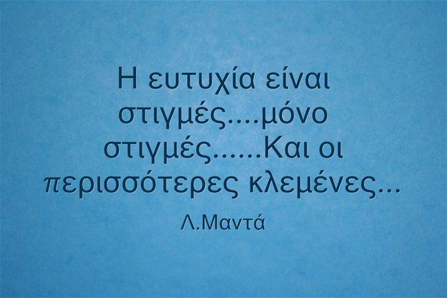 Greek Quotes, Η ευτυχία είναι στιγμές....μόνο στιγμές......Και οι περισσότερες κλεμένες...... Μαντα