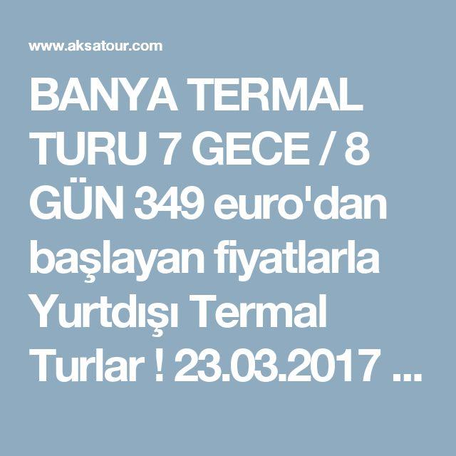 BANYA  TERMAL TURU   7 GECE / 8 GÜN 349 euro'dan başlayan fiyatlarla Yurtdışı Termal Turlar ! 23.03.2017 itibarı ile Ekim sonuna kadar  !